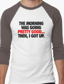 THE MORNING WAS GOING PRETTY GOOD, THEN I GOT UP. Men's Baseball ¾ T-Shirt