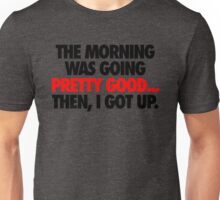 THE MORNING WAS GOING PRETTY GOOD, THEN I GOT UP. Unisex T-Shirt