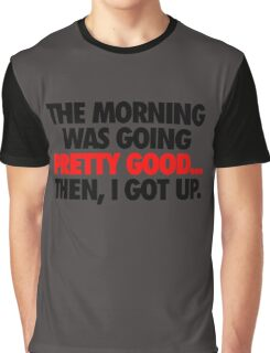 THE MORNING WAS GOING PRETTY GOOD, THEN I GOT UP. Graphic T-Shirt