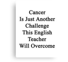 Cancer Is Just Another Challenge This English Teacher Will Overcome Canvas Print