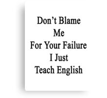 Don't Blame Me For Your Failure I Just Teach English  Canvas Print