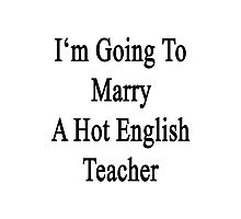 I'm Going To Marry A Hot English Teacher  Photographic Print