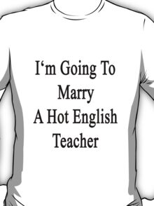I'm Going To Marry A Hot English Teacher  T-Shirt