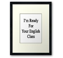 I'm Ready For Your English Class  Framed Print