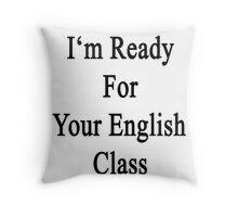 I'm Ready For Your English Class  Throw Pillow