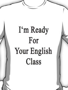 I'm Ready For Your English Class  T-Shirt