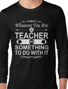 Whatever You Are, A Teacher had Something To Do With It Long Sleeve T-Shirt