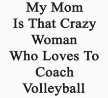 My Mom Is That Crazy Woman Who Loves To Coach Volleyball  by supernova23