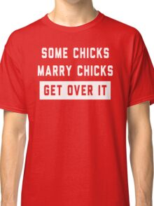 Some Chicks Marry Chicks, Get Over It Classic T-Shirt