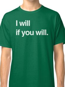 I Will If You Will Classic T-Shirt