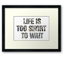 Life is too short to wait Framed Print