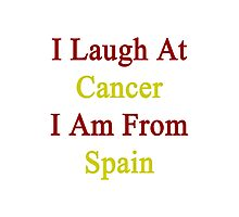 I Laugh At Cancer I Am From Spain  Photographic Print