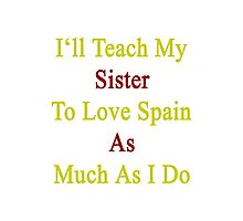 I'll Teach My Sister To Love Spain As Much As I Do  Photographic Print