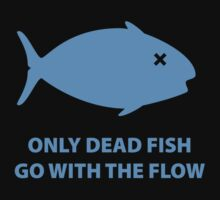 Only Dead Fish Go With The Flow by BrightDesign