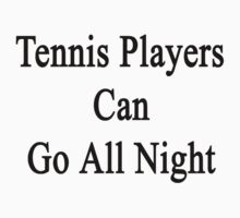 Tennis Players Can Go All Night  by supernova23