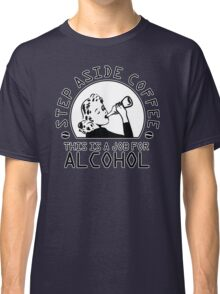 Step aside coffee - this is a job for alcohol Classic T-Shirt