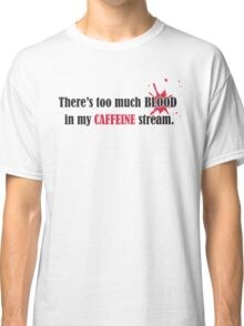 There's too much blood in my caffein stream  Classic T-Shirt