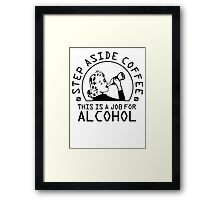 Step aside coffee - this is a job for alcohol Framed Print