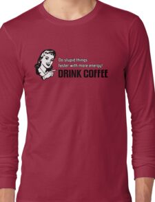Do stupid things faster with more energy - Drink Coffee Long Sleeve T-Shirt