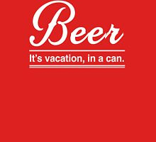 Beer: It's a Vacation in a Can Unisex T-Shirt