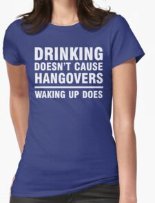 Drinking Doesn't Cause Hangovers, Waking Up Does Womens Fitted T-Shirt