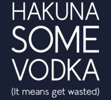 Hakuna Some Vodka  (It Means Get Wasted) by partyanimal
