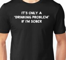 It's Only a Drinking Problem If I'm Sober Unisex T-Shirt