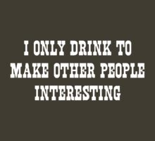 I Only Drink to Make Other People Interesting by partyanimal