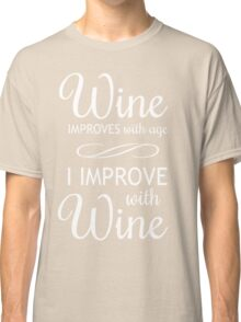 Wine Improves With Age, I Improve With Wine Classic T-Shirt