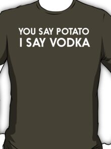 You Say Potato, I Say Vodka T-Shirt