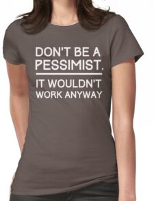 Don't Be a Pessimist, It Wouldn't Work Anyway Womens Fitted T-Shirt