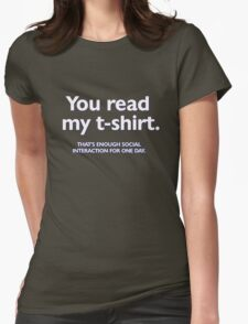You read my t-shirt. That's enough social interaction for one day Womens Fitted T-Shirt