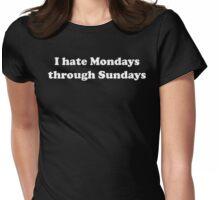 I Hate Mondays Through Sundays Womens Fitted T-Shirt