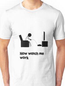 Now Watch Me Work Unisex T-Shirt