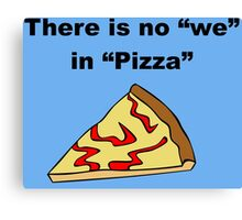 There is No We in Pizza Canvas Print
