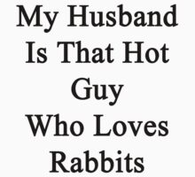 My Husband Is That Hot Guy Who Loves Rabbits  by supernova23