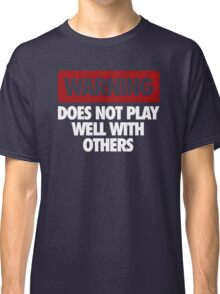 WARNING DOES NOT PLAY WELL WITH OTHERS Classic T-Shirt