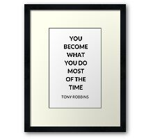 TONY ROBBINS QUOTE: YOU  BECOME  WHAT  YOU DO  MOST  OF THE  TIME Framed Print