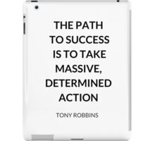 TONY ROBBINS QUOTE: THE PATH  TO SUCCESS  IS TO TAKE MASSIVE, DETERMINED ACTION iPad Case/Skin