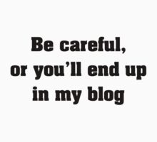 Be Careful, Or You'll End Up In My Blog by BrightDesign