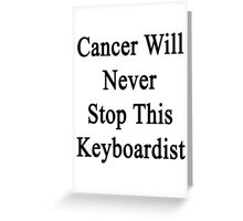 Cancer Will Never Stop This Keyboardist  Greeting Card