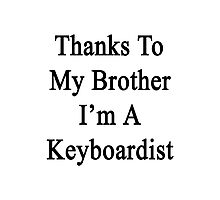 Thanks To My Brother I'm A Keyboardist  Photographic Print
