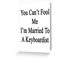 You Can't Fool Me I'm Married To A Keyboardist  Greeting Card