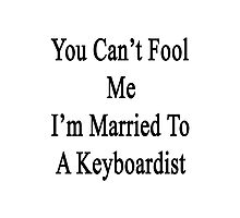 You Can't Fool Me I'm Married To A Keyboardist  Photographic Print