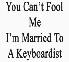 You Can't Fool Me I'm Married To A Keyboardist  by supernova23