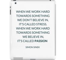 WHEN WE WORK HARD TOWARDS SOMETHING WE DON'T BELIEVE IN,  IT'S CALLED STRESS. WHEN WE WORK HARD TOWARDS SOMETHING  WE BELIEVE IN,  IT'S CALLED PASSION   iPad Case/Skin