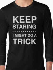 Keep Staring I Might Do a Trick Long Sleeve T-Shirt
