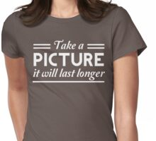 Take a Picture, It Will Last Longer Womens Fitted T-Shirt