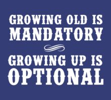 Growing Old is Mandatory, Growing Up is Optional by mania