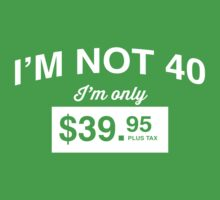 I'm Not 40, I'm Only $39.95 by mania